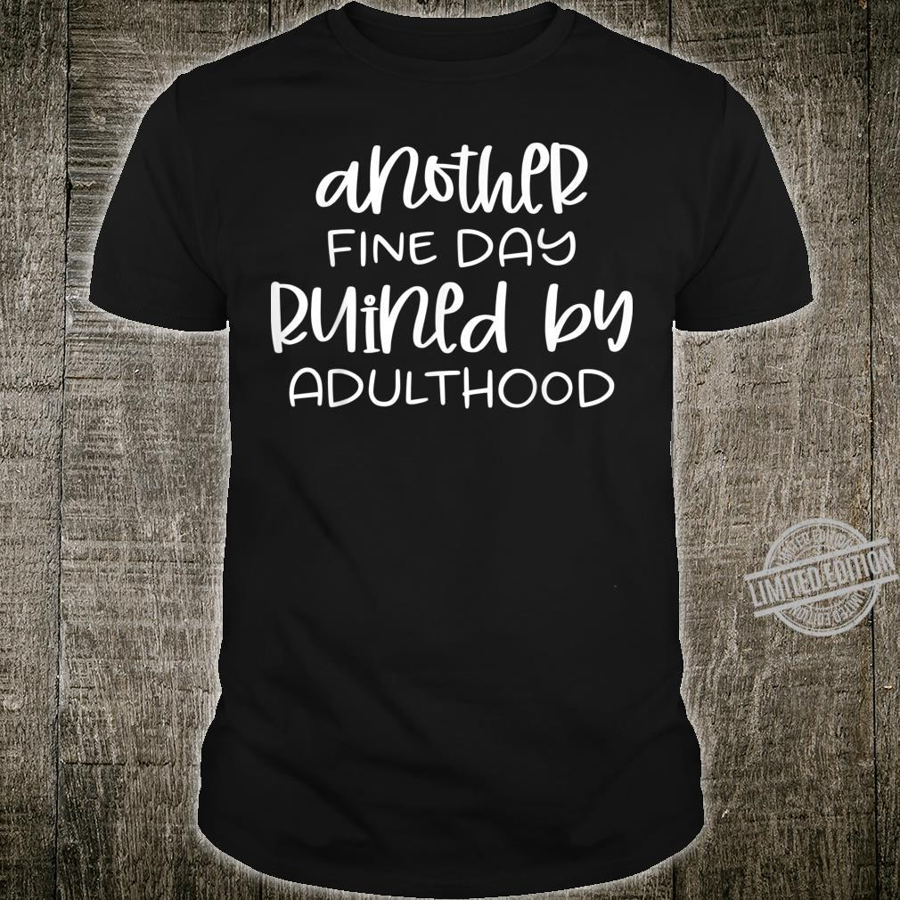 Another fine day ruined by adulthood Shirt