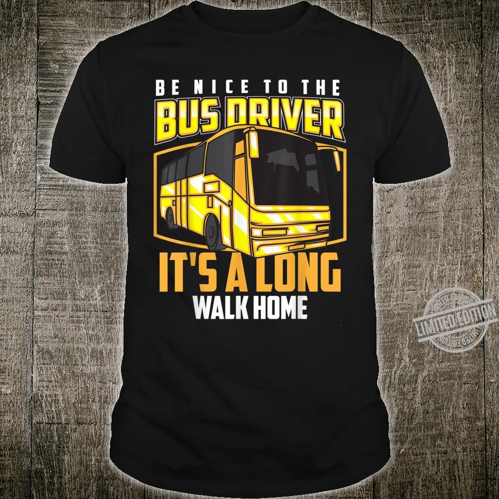 Be Nice To The Bus Driver It's A Long Walk Home Shirt