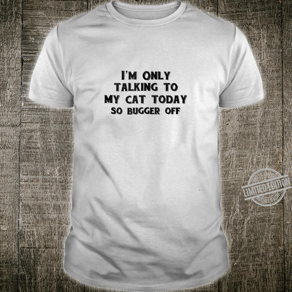 Funny Cats Shirt Only Talking To Cat Today Bugger Off Kitty Shirt