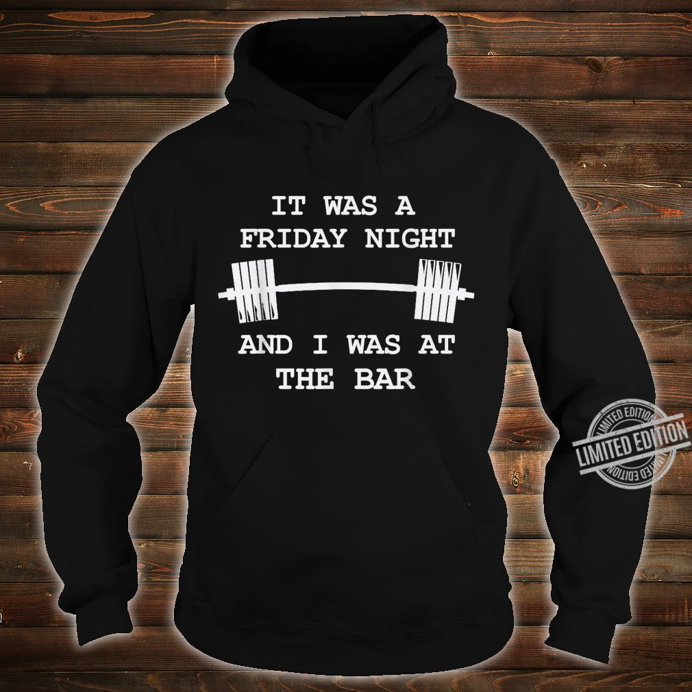 It was a Friday Night and I was at the Bar GymWorkout Shirt hoodie