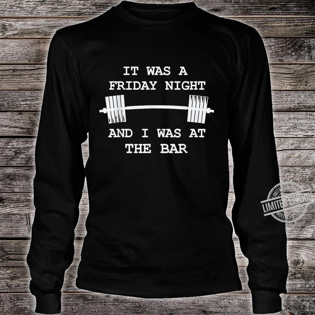 It was a Friday Night and I was at the Bar GymWorkout Shirt long sleeved