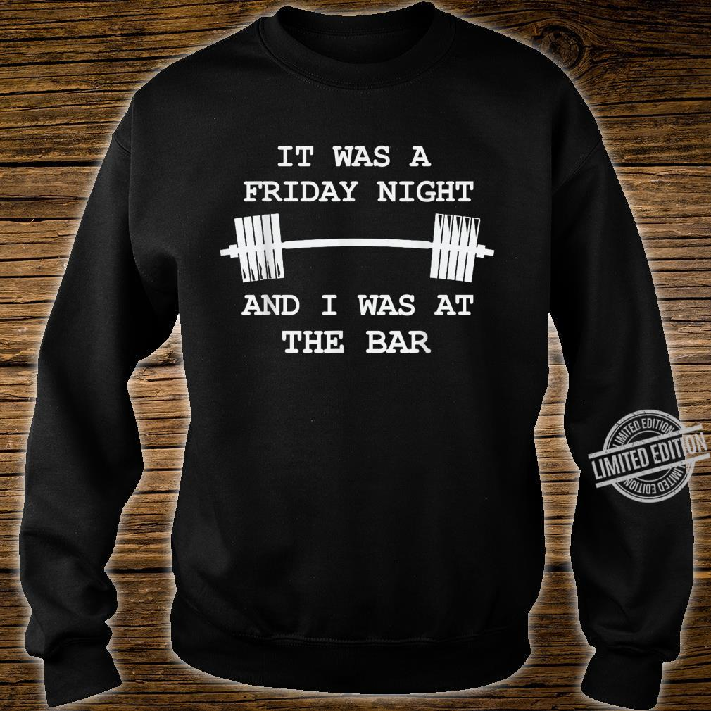 It was a Friday Night and I was at the Bar GymWorkout Shirt sweater