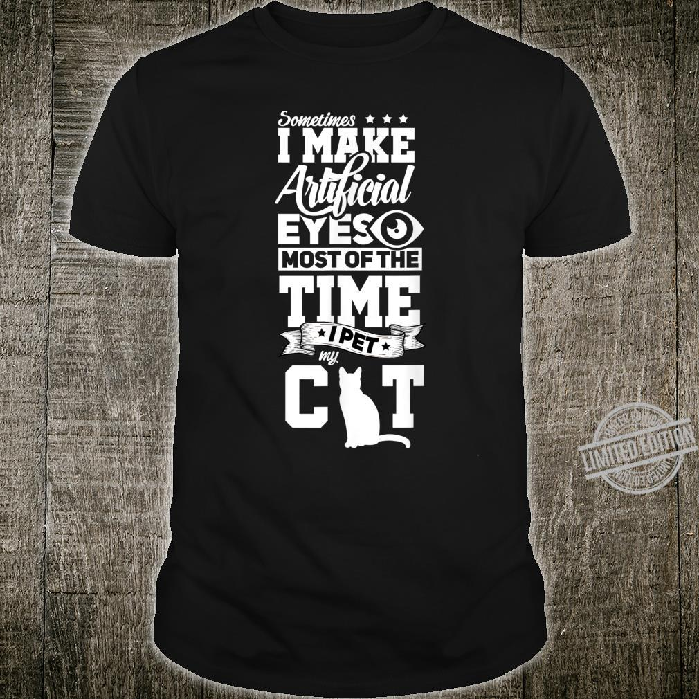 Sometimes I Make Artificial Eyes Most Of Time I Pet My Cat Shirt